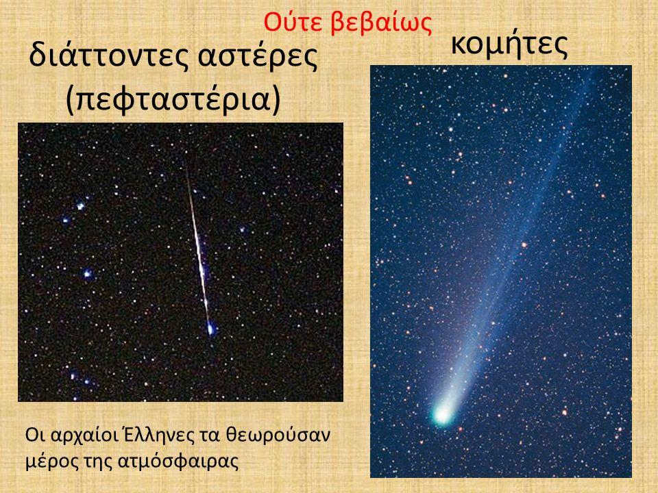 διάττοντες αστέρες (πεφταστέρια) κομήτες Ούτε βεβαίως Οι αρχαίοι Έλληνες τα θεωρούσαν μέρος της ατμόσφαιρας