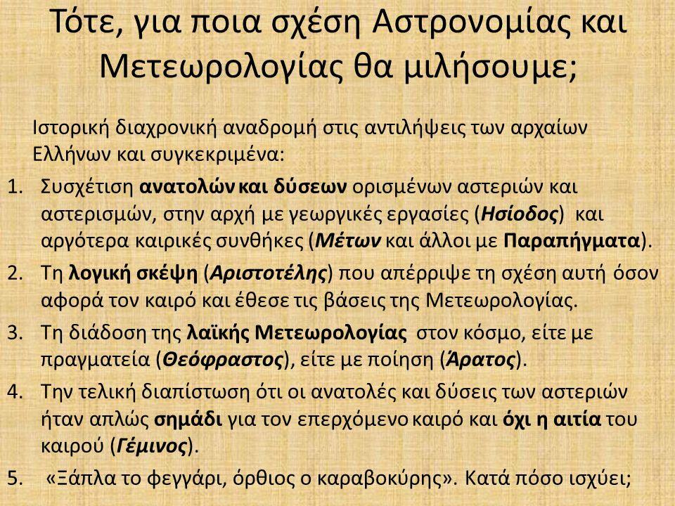 Τότε, για ποια σχέση Αστρονομίας και Μετεωρολογίας θα μιλήσουμε; Ιστορική διαχρονική αναδρομή στις αντιλήψεις των αρχαίων Ελλήνων και συγκεκριμένα: 1.Συσχέτιση ανατολών και δύσεων ορισμένων αστεριών και αστερισμών, στην αρχή με γεωργικές εργασίες (Ησίοδος) και αργότερα καιρικές συνθήκες (Μέτων και άλλοι με Παραπήγματα).