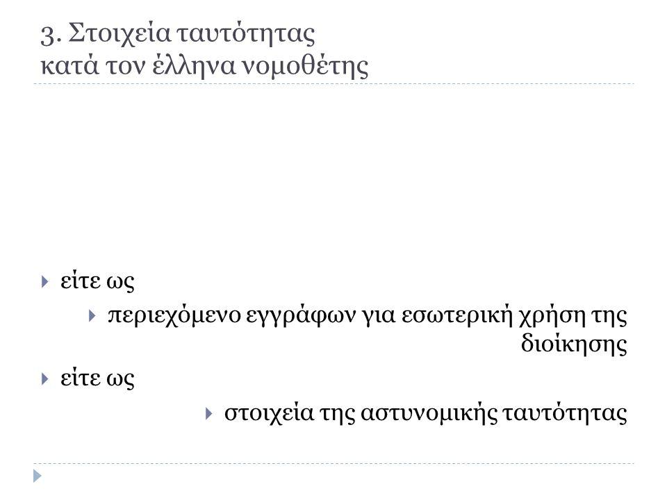 3. Στοιχεία ταυτότητας κατά τον έλληνα νομοθέτης  είτε ως  περιεχόμενο εγγράφων για εσωτερική χρήση της διοίκησης  είτε ως  στοιχεία της αστυνομικ