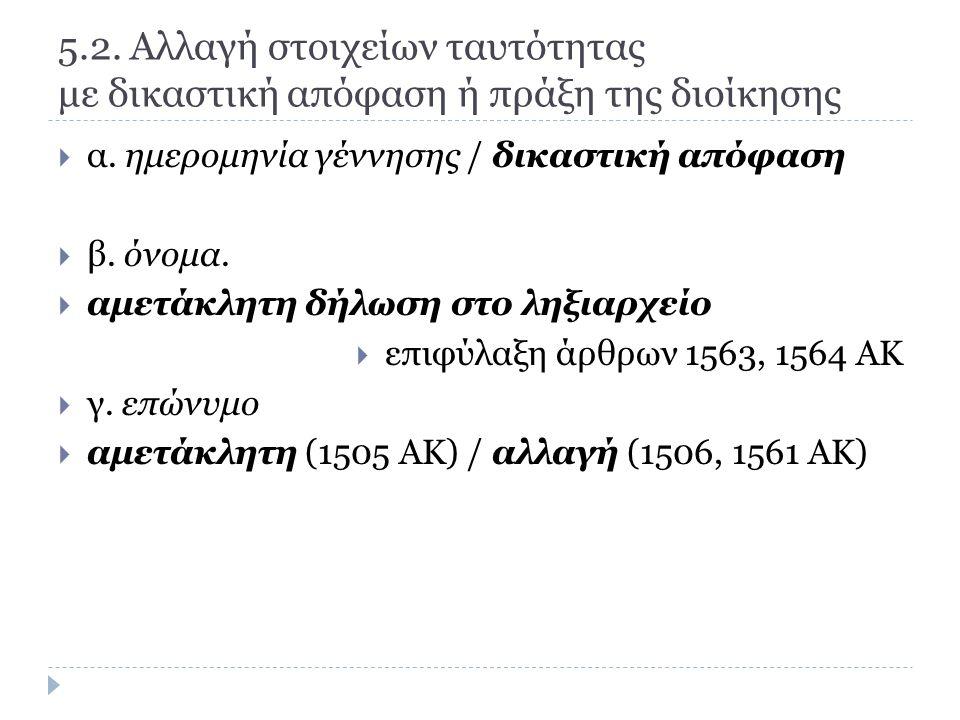 5.2. Αλλαγή στοιχείων ταυτότητας με δικαστική απόφαση ή πράξη της διοίκησης  α.