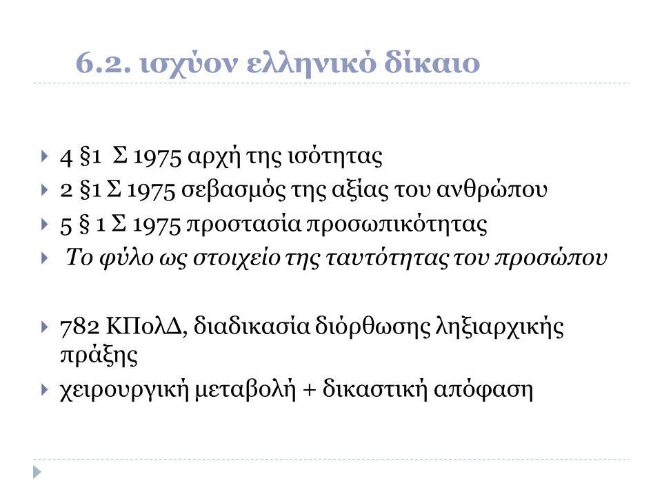 6.2. ισχύον ελληνικό δίκαιο  4 §1 Σ 1975 αρχή της ισότητας  2 §1 Σ 1975 σεβασμός της αξίας του ανθρώπου  5 § 1 Σ 1975 προστασία προσωπικότητας  Το