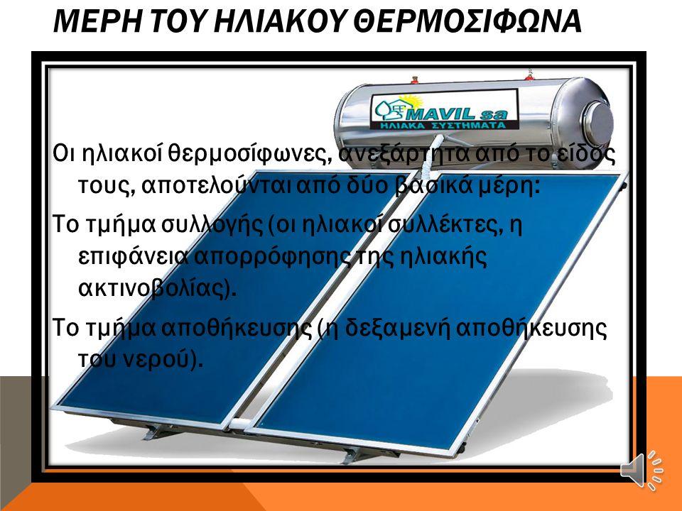ΜΕΡΗ ΤΟΥ ΗΛΙΑΚΟΥ ΘΕΡΜΟΣΙΦΩΝΑ Οι ηλιακοί θερμοσίφωνες, ανεξάρτητα από το είδος τους, αποτελούνται από δύο βασικά μέρη: Το τμήμα συλλογής (οι ηλιακοί συλλέκτες, η επιφάνεια απορρόφησης της ηλιακής ακτινοβολίας).