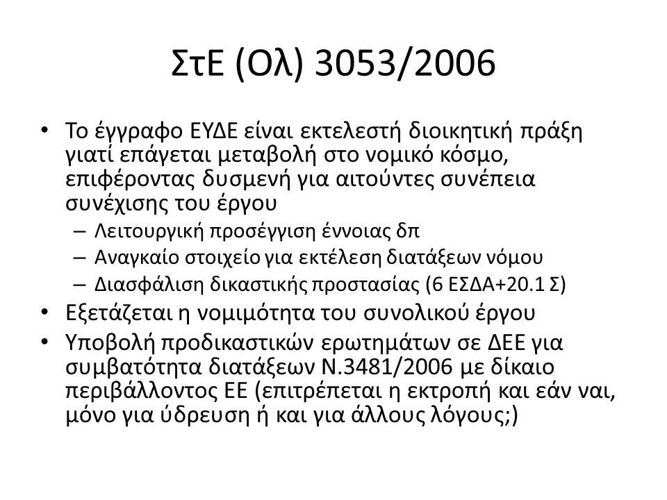 ΣτΕ (Ολ) 3053/2006 Το έγγραφο ΕΥΔΕ είναι εκτελεστή διοικητική πράξη γιατί επάγεται μεταβολή στο νομικό κόσμο, επιφέροντας δυσμενή για αιτούντες συνέπεια συνέχισης του έργου – Λειτουργική προσέγγιση έννοιας δπ – Αναγκαίο στοιχείο για εκτέλεση διατάξεων νόμου – Διασφάλιση δικαστικής προστασίας (6 ΕΣΔΑ+20.1 Σ) Εξετάζεται η νομιμότητα του συνολικού έργου Υποβολή προδικαστικών ερωτημάτων σε ΔΕΕ για συμβατότητα διατάξεων Ν.3481/2006 με δίκαιο περιβάλλοντος ΕΕ (επιτρέπεται η εκτροπή και εάν ναι, μόνο για ύδρευση ή και για άλλους λόγους;)