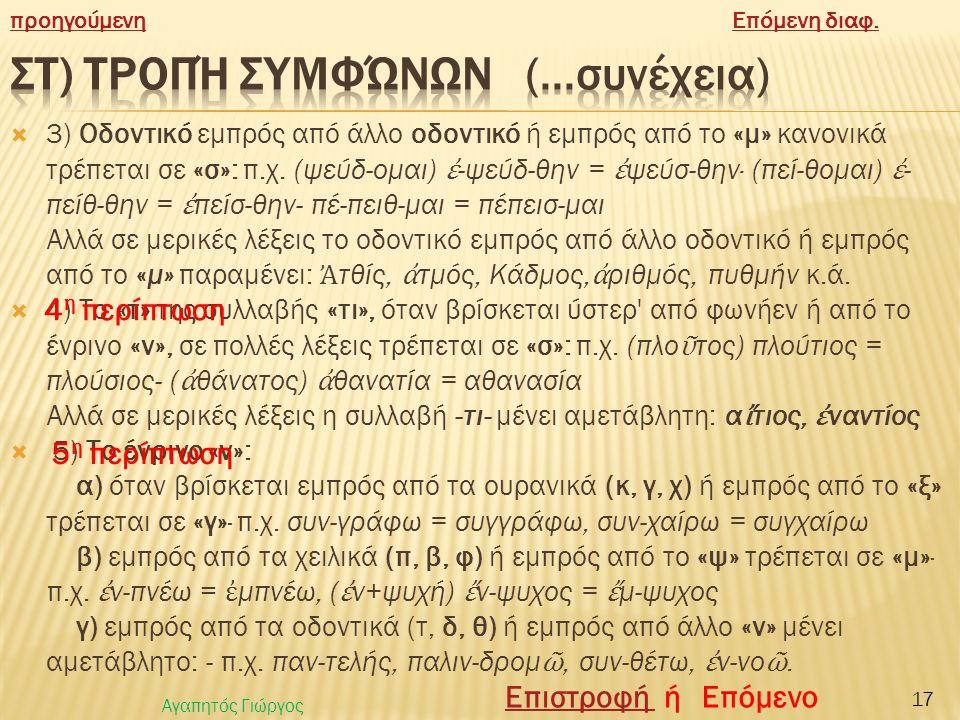  στ) Τροπή συμφώνων  Τα σύμφωνα, εκτός από τις μεταβολές που παρουσιάζουν με τη συγχώνευση, την αφομοίωση, παθαίνουν και μερικές άλλες αλλαγές που λέγονται τροπές:  1) Ουρανικό (κ, γ, χ) ή χειλικό (π, β, φ) όταν βρίσκεται εμπρός από οδοντικό (τ, δ, θ) μέσα σε μια λέξη, αν είναι ετερόπνοο συμπνευματίζεται, δηλ.· γίνεται ομόπνοο με το επόμενο οδοντικό (γίνεται-ψιλόπνοο εμπρός από ψιλόπνοο ή μέσο εμπρός από μέσο ή δασύπνοο εμπρός από δασύπνοο).