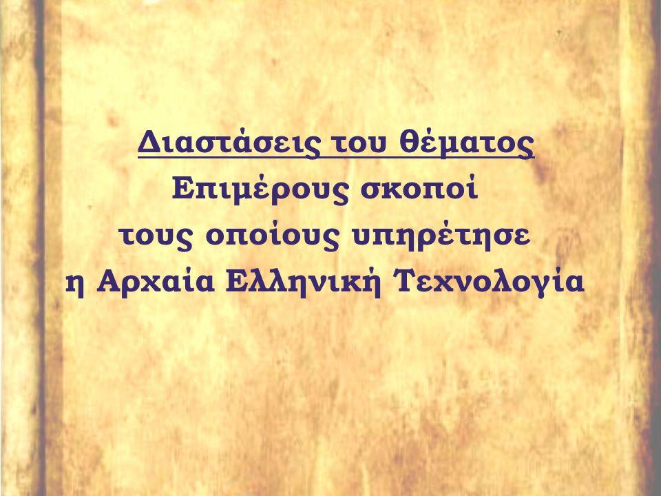 Διαστάσεις του θέματος Επιμέρους σκοποί τους οποίους υπηρέτησε η Αρχαία Ελληνική Τεχνολογία