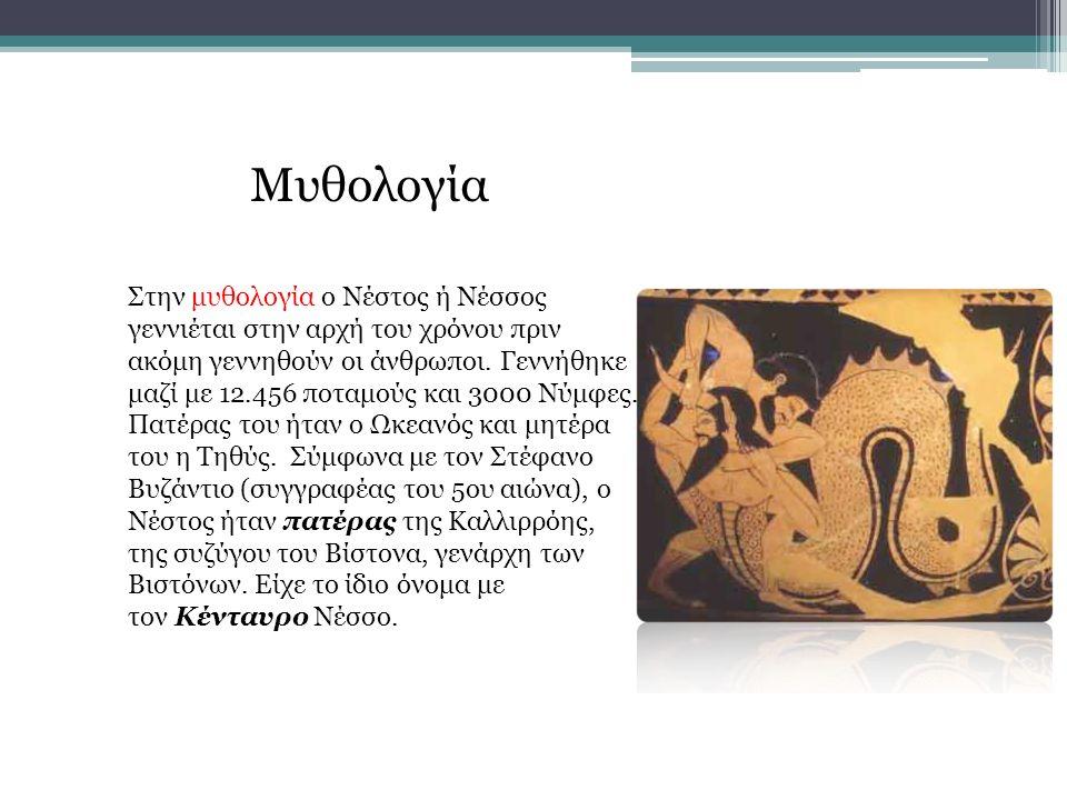Μυθολογία Στην μυθολογία ο Νέστος ή Νέσσος γεννιέται στην αρχή του χρόνου πριν ακόμη γεννηθούν οι άνθρωποι. Γεννήθηκε μαζί με 12.456 ποταμούς και 3000