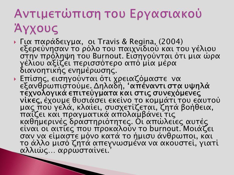  Για παράδειγμα, οι Travis & Regina, (2004) εξερεύνησαν το ρόλο του παιχνιδιού και του γέλιου στην πρόληψη του Burnout.