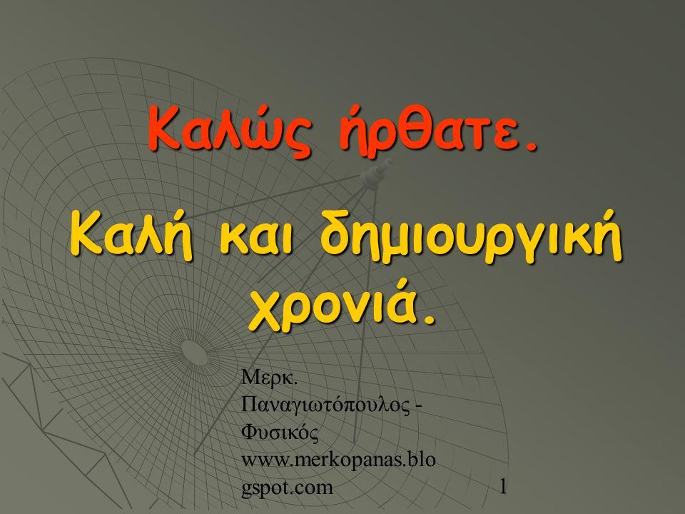 Μερκ. Παναγιωτόπουλος - Φυσικός www.merkopanas.blo gspot.com 1 Καλώς ήρθατε. Καλή και δημιουργική χρονιά.