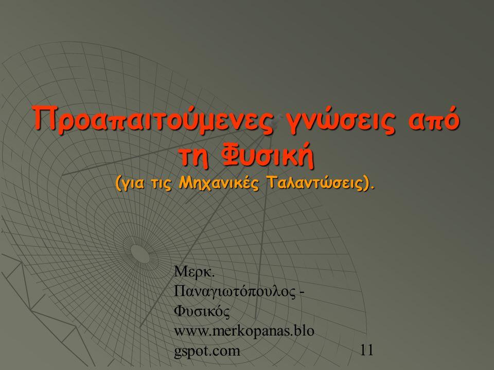 Μερκ. Παναγιωτόπουλος - Φυσικός www.merkopanas.blo gspot.com 11 Προαπαιτούμενες γνώσεις από τη Φυσική (για τις Μηχανικές Ταλαντώσεις).
