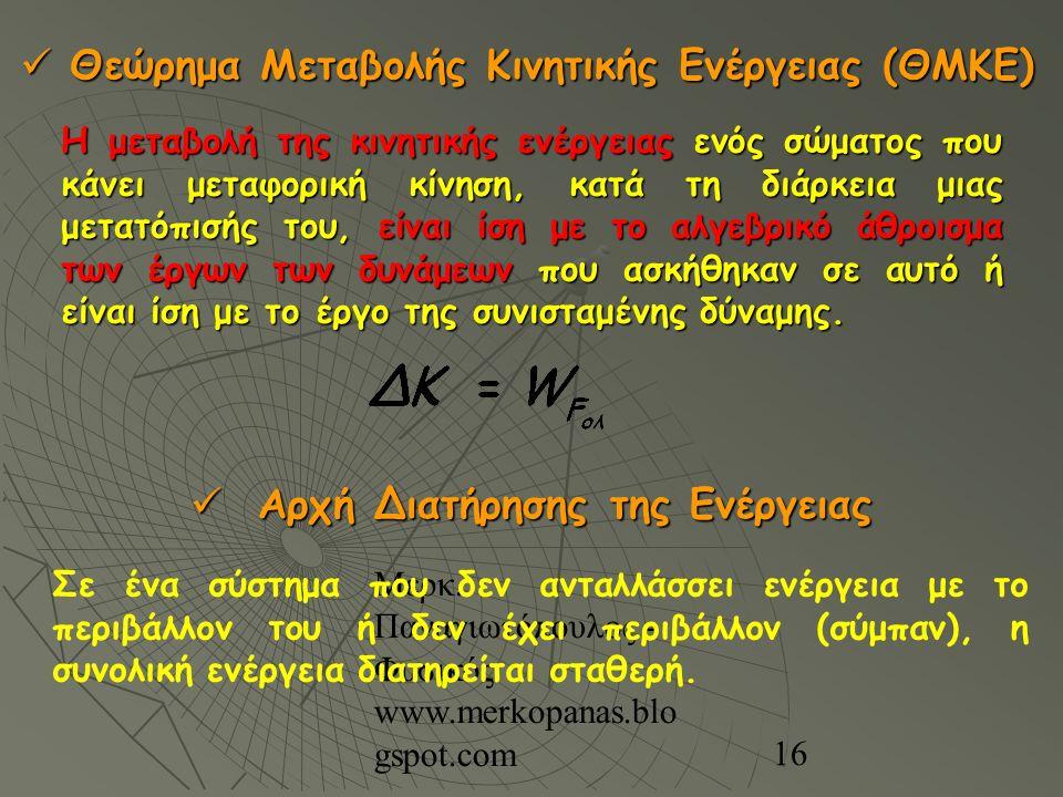 Μερκ. Παναγιωτόπουλος - Φυσικός www.merkopanas.blo gspot.com 16 Θεώρημα Μεταβολής Κινητικής Ενέργειας (ΘΜΚΕ) Θεώρημα Μεταβολής Κινητικής Ενέργειας (ΘΜ