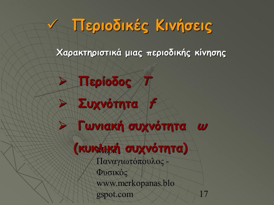 Μερκ. Παναγιωτόπουλος - Φυσικός www.merkopanas.blo gspot.com 17  Περίοδος Τ  Συχνότητα f  Γωνιακή συχνότητα ω (κυκλική συχνότητα) (κυκλική συχνότητ