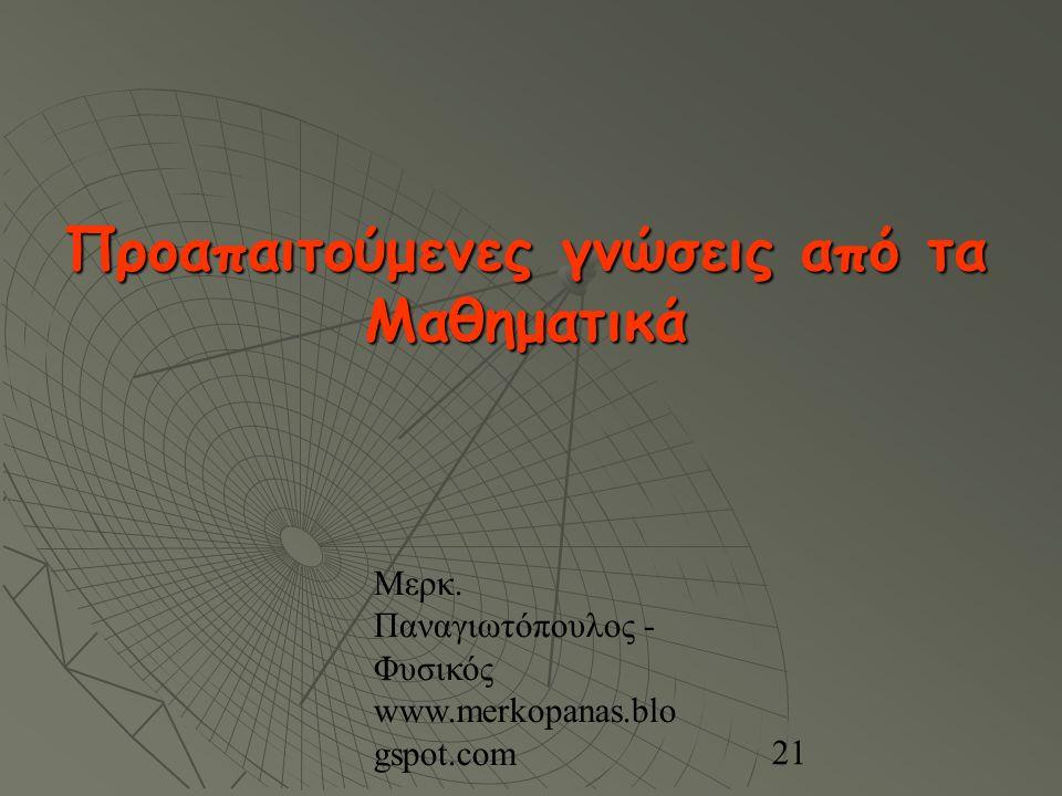 Μερκ. Παναγιωτόπουλος - Φυσικός www.merkopanas.blo gspot.com 21 Προαπαιτούμενες γνώσεις από τα Μαθηματικά