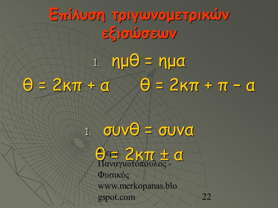 Μερκ. Παναγιωτόπουλος - Φυσικός www.merkopanas.blo gspot.com 22 Επίλυση τριγωνομετρικών εξισώσεων 1. ημθ = ημα θ = 2κπ + α θ = 2κπ + π – α 1. συνθ = σ