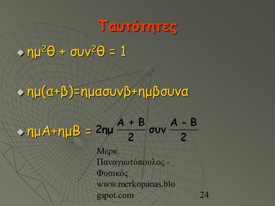 Μερκ. Παναγιωτόπουλος - Φυσικός www.merkopanas.blo gspot.com 24 Ταυτότητες  ημ 2 θ + συν 2 θ = 1  ημ(α+β)=ημασυνβ+ημβσυνα  ημΑ+ημΒ =