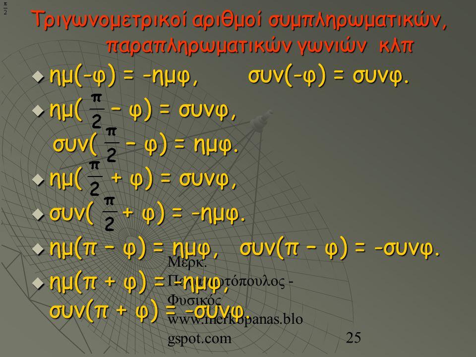 Μερκ. Παναγιωτόπουλος - Φυσικός www.merkopanas.blo gspot.com 25 Τριγωνομετρικοί αριθμοί συμπληρωματικών, παραπληρωματικών γωνιών κλπ  ημ(-φ) = -ημφ,