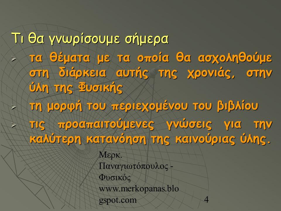 Μερκ. Παναγιωτόπουλος - Φυσικός www.merkopanas.blo gspot.com 4 Τι θα γνωρίσουμε σήμερα  τα θέματα με τα οποία θα ασχοληθούμε στη διάρκεια αυτής της χ