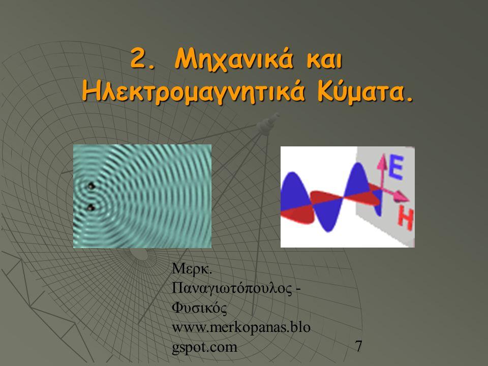 Μερκ. Παναγιωτόπουλος - Φυσικός www.merkopanas.blo gspot.com 7 2. Μηχανικά και Ηλεκτρομαγνητικά Κύματα.