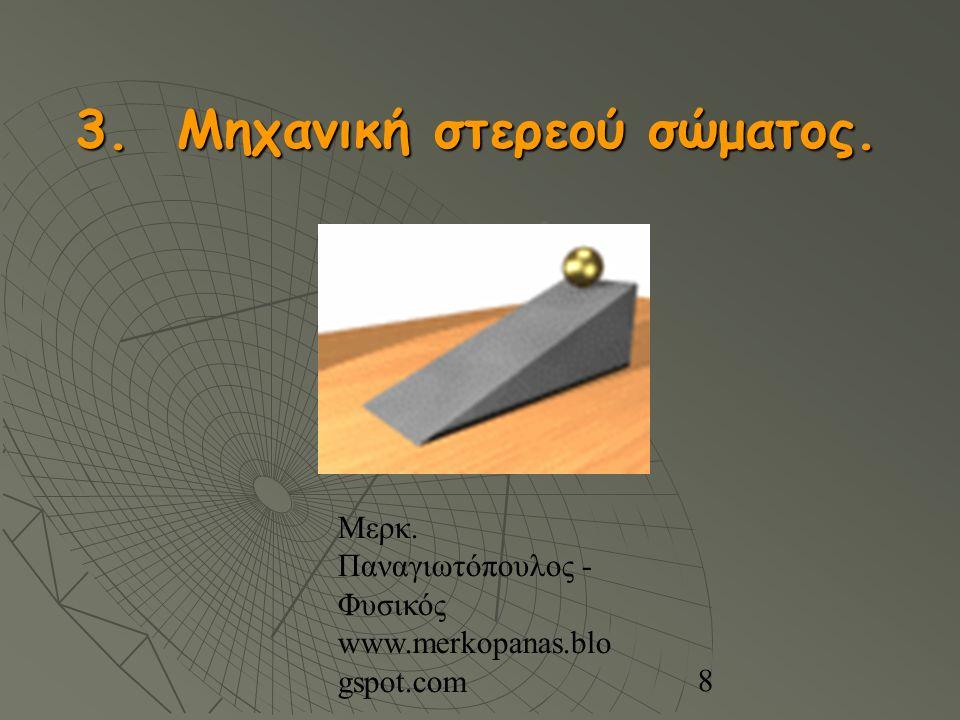 Μερκ. Παναγιωτόπουλος - Φυσικός www.merkopanas.blo gspot.com 8 3. Μηχανική στερεού σώματος.
