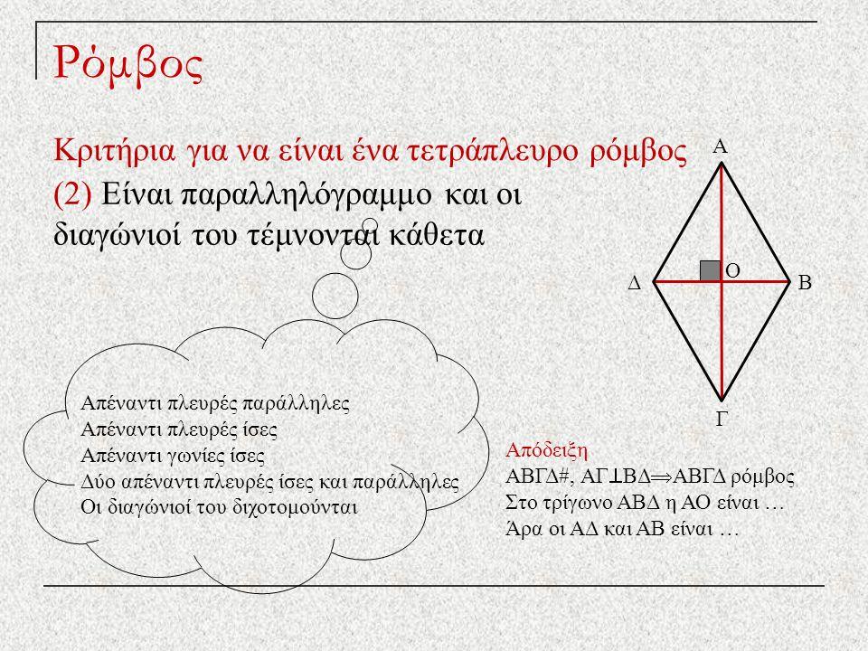 Ρόμβος Κριτήρια για να είναι ένα τετράπλευρο ρόμβος (2) Είναι παραλληλόγραμμο και οι διαγώνιοί του τέμνονται κάθετα Απέναντι πλευρές παράλληλες Απέναντι πλευρές ίσες Απέναντι γωνίες ίσες Δύο απέναντι πλευρές ίσες και παράλληλες Οι διαγώνιοί του διχοτομούνται Απόδειξη ΑΒΓΔ#, ΑΓ  ΒΔ  ΑΒΓΔ ρόμβος Στο τρίγωνο ΑΒΔ η ΑΟ είναι … Άρα οι ΑΔ και ΑΒ είναι … Δ Γ Β Α Ο