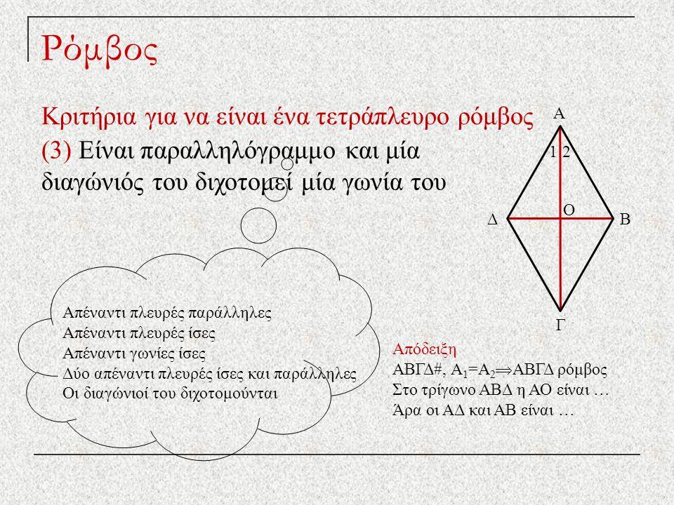Ρόμβος Κριτήρια για να είναι ένα τετράπλευρο ρόμβος (3) Είναι παραλληλόγραμμο και μία διαγώνιός του διχοτομεί μία γωνία του Απέναντι πλευρές παράλληλες Απέναντι πλευρές ίσες Απέναντι γωνίες ίσες Δύο απέναντι πλευρές ίσες και παράλληλες Οι διαγώνιοί του διχοτομούνται Απόδειξη ΑΒΓΔ#, Α 1 =Α 2  ΑΒΓΔ ρόμβος Στο τρίγωνο ΑΒΔ η ΑΟ είναι … Άρα οι ΑΔ και ΑΒ είναι … Δ Γ Β Α Ο 1 2