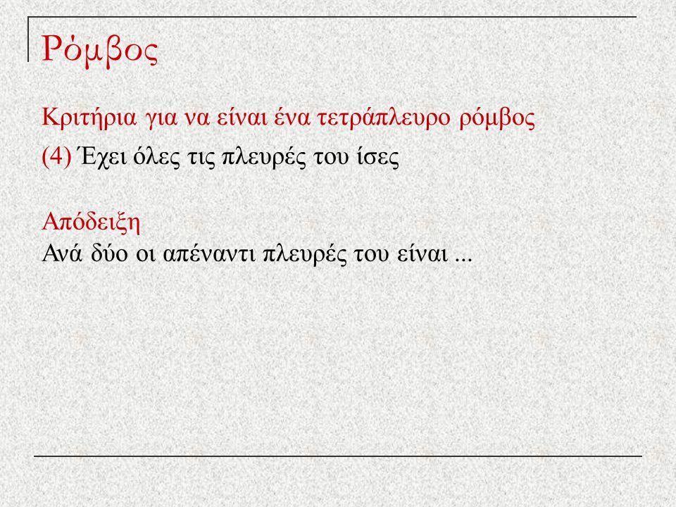 Ρόμβος Κριτήρια για να είναι ένα τετράπλευρο ρόμβος (4) Έχει όλες τις πλευρές του ίσες Απόδειξη Ανά δύο οι απέναντι πλευρές του είναι...