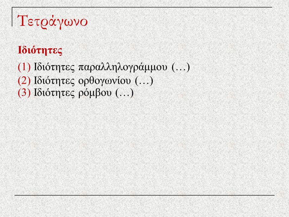 Τετράγωνο Ιδιότητες (1) Ιδιότητες παραλληλογράμμου (…) (2) Ιδιότητες ορθογωνίου (…) (3) Ιδιότητες ρόμβου (…)