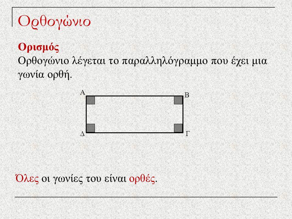 Ορθογώνιο Ορισμός Ορθογώνιο λέγεται το παραλληλόγραμμο που έχει μια γωνία ορθή. Όλες οι γωνίες του είναι ορθές. ΔΓ Β Α