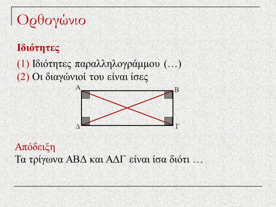Ορθογώνιο Ιδιότητες Απόδειξη ΔΓ Β Α (1) Ιδιότητες παραλληλογράμμου (…) (2) Οι διαγώνιοί του είναι ίσες Τα τρίγωνα ΑΒΔ και ΑΔΓ είναι ίσα διότι …