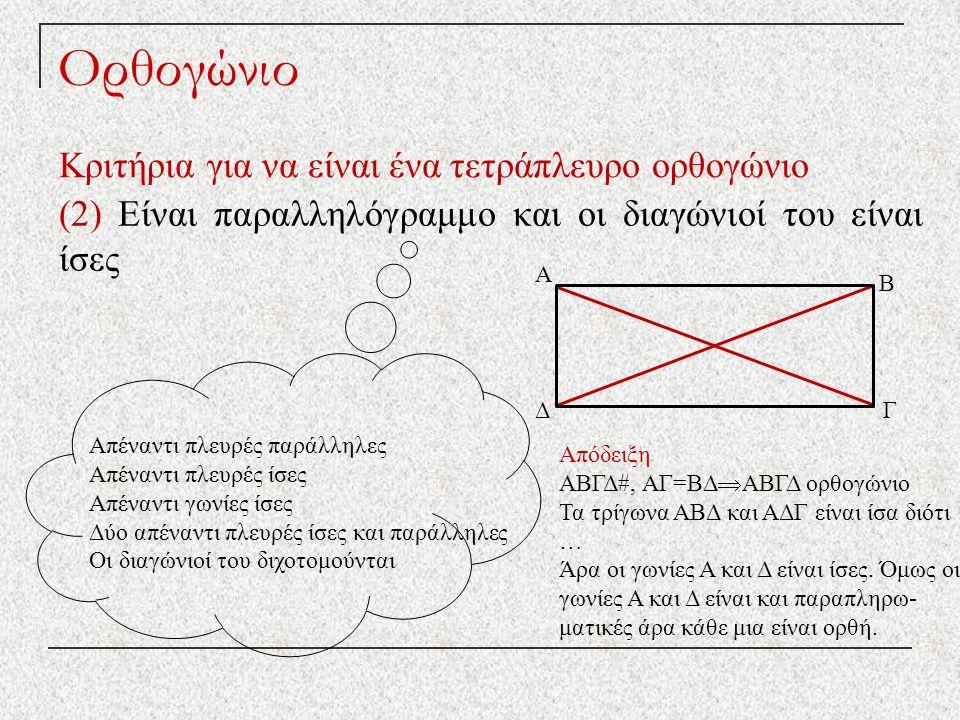 Ορθογώνιο Κριτήρια για να είναι ένα τετράπλευρο ορθογώνιο (2) Είναι παραλληλόγραμμο και οι διαγώνιοί του είναι ίσες Απέναντι πλευρές παράλληλες Απέναντι πλευρές ίσες Απέναντι γωνίες ίσες Δύο απέναντι πλευρές ίσες και παράλληλες Οι διαγώνιοί του διχοτομούνται Απόδειξη ΑΒΓΔ#, ΑΓ=ΒΔ  ΑΒΓΔ ορθογώνιο Τα τρίγωνα ΑΒΔ και ΑΔΓ είναι ίσα διότι … Άρα οι γωνίες Α και Δ είναι ίσες.