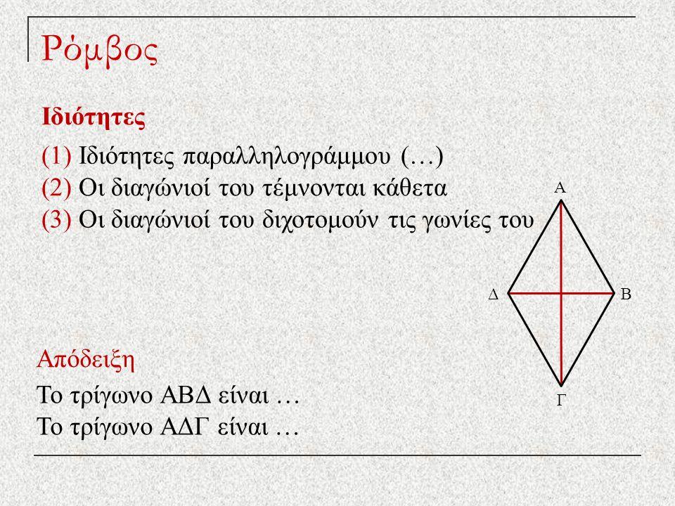 Ρόμβος Ιδιότητες Απόδειξη (1) Ιδιότητες παραλληλογράμμου (…) (2) Οι διαγώνιοί του τέμνονται κάθετα Το τρίγωνο ΑΒΔ είναι … Το τρίγωνο ΑΔΓ είναι … (3) Οι διαγώνιοί του διχοτομούν τις γωνίες του Δ Γ Β Α