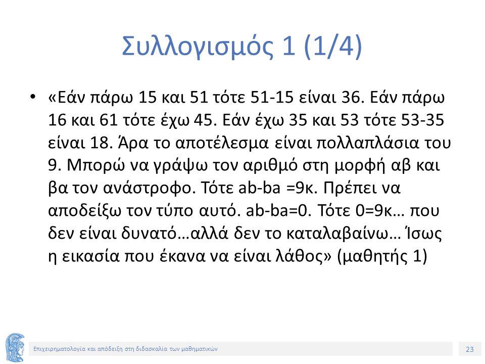 23 Επιχειρηματολογία και απόδειξη στη διδασκαλία των μαθηματικών Συλλογισμός 1 (1/4) «Εάν πάρω 15 και 51 τότε 51-15 είναι 36.