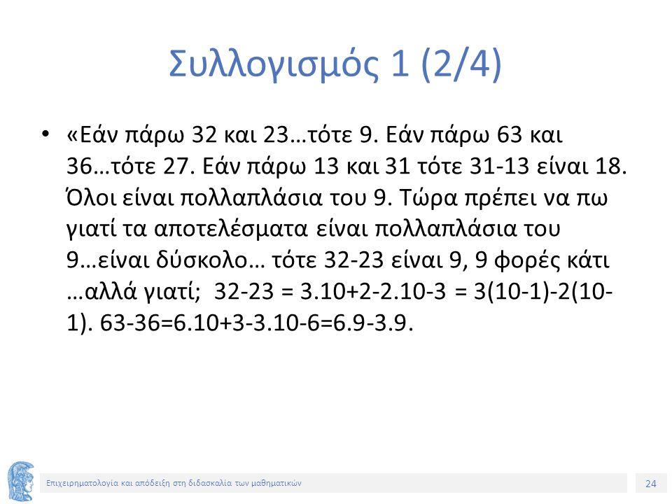 24 Επιχειρηματολογία και απόδειξη στη διδασκαλία των μαθηματικών Συλλογισμός 1 (2/4) «Εάν πάρω 32 και 23…τότε 9.