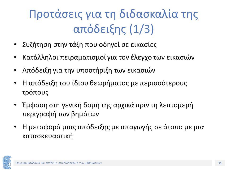 31 Επιχειρηματολογία και απόδειξη στη διδασκαλία των μαθηματικών Προτάσεις για τη διδασκαλία της απόδειξης (1/3) Συζήτηση στην τάξη που οδηγεί σε εικασίες Κατάλληλοι πειραματισμοί για τον έλεγχο των εικασιών Απόδειξη για την υποστήριξη των εικασιών Η απόδειξη του ίδιου θεωρήματος με περισσότερους τρόπους Έμφαση στη γενική δομή της αρχικά πριν τη λεπτομερή περιγραφή των βημάτων Η μεταφορά μιας απόδειξης με απαγωγής σε άτοπο με μια κατασκευαστική