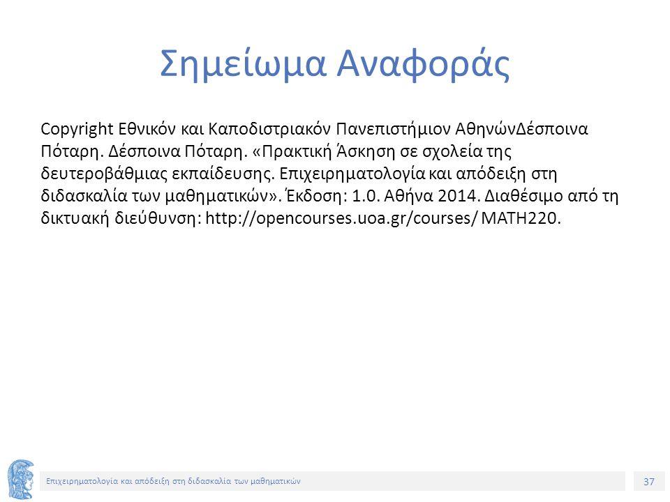 37 Επιχειρηματολογία και απόδειξη στη διδασκαλία των μαθηματικών Σημείωμα Αναφοράς Copyright Εθνικόν και Καποδιστριακόν Πανεπιστήμιον ΑθηνώνΔέσποινα Πόταρη.