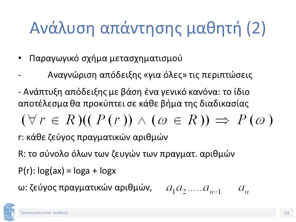 13 Προσεγγίσεις στην απόδειξη Ανάλυση απάντησης μαθητή (2) Παραγωγικό σχήμα μετασχηματισμού - Αναγνώριση απόδειξης «για όλες» τις περιπτώσεις - Ανάπτυξη απόδειξης με βάση ένα γενικό κανόνα: το ίδιο αποτέλεσμα θα προκύπτει σε κάθε βήμα της διαδικασίας r: κάθε ζεύγος πραγματικών αριθμών R: το σύνολο όλων των ζευγών των πραγματ.