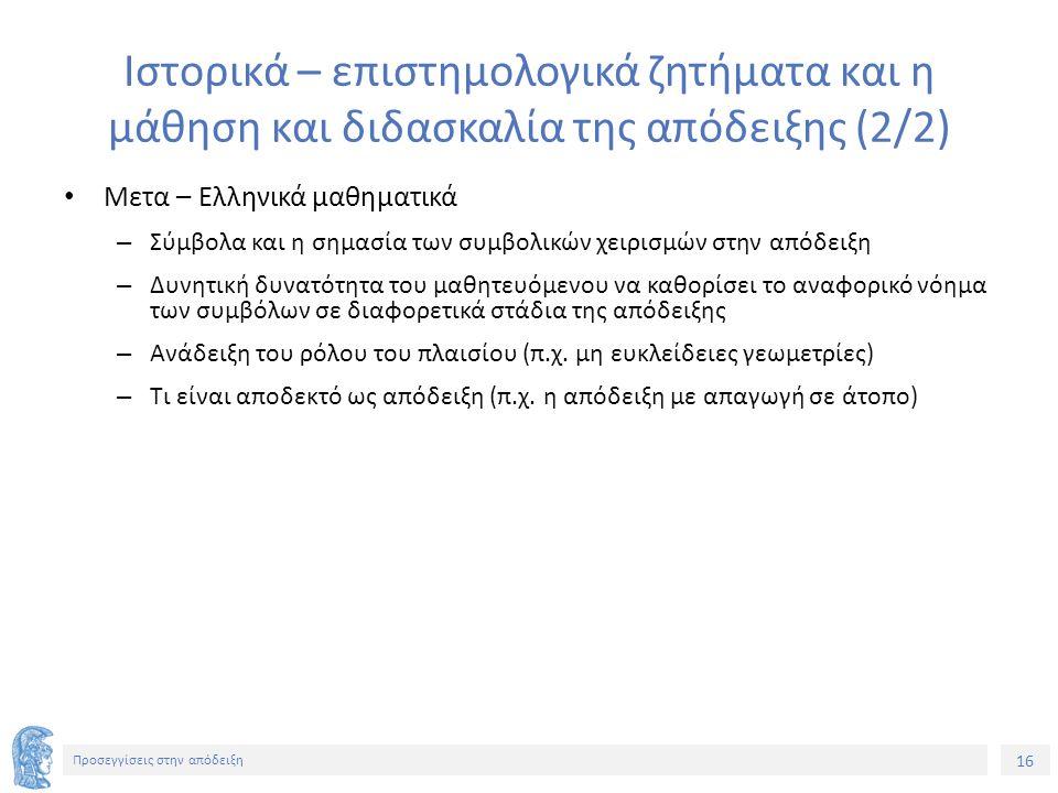 16 Προσεγγίσεις στην απόδειξη Ιστορικά – επιστημολογικά ζητήματα και η μάθηση και διδασκαλία της απόδειξης (2/2) Μετα – Ελληνικά μαθηματικά – Σύμβολα και η σημασία των συμβολικών χειρισμών στην απόδειξη – Δυνητική δυνατότητα του μαθητευόμενου να καθορίσει το αναφορικό νόημα των συμβόλων σε διαφορετικά στάδια της απόδειξης – Ανάδειξη του ρόλου του πλαισίου (π.χ.