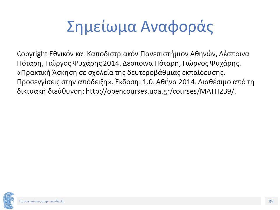 39 Προσεγγίσεις στην απόδειξη Σημείωμα Αναφοράς Copyright Εθνικόν και Καποδιστριακόν Πανεπιστήμιον Αθηνών, Δέσποινα Πόταρη, Γιώργος Ψυχάρης 2014.