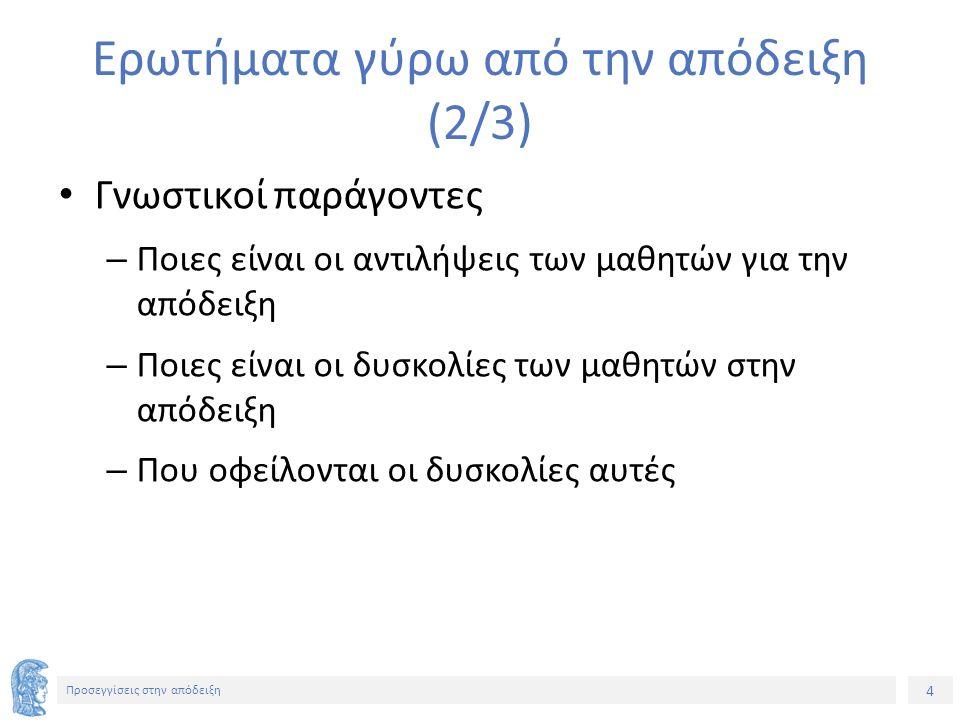 15 Προσεγγίσεις στην απόδειξη Ιστορικά – επιστημολογικά ζητήματα και η μάθηση και διδασκαλία της απόδειξης (1/2) Προελληνικά – Ελληνικά μαθηματικά – Μετακίνηση από πραγματικές (actual) φυσικές οντότητες και εμπειρικά νοητικά σχήματα στην εργασία με ιδεατές αναπαραστάσεις φυσικών και χωρικών ποσοτήτων και παραγωγική απόδειξη με βάση προτάσεις – Ποια είναι η σχέση ανάμεσα στη φύση μιας οντότητας (π.χ.