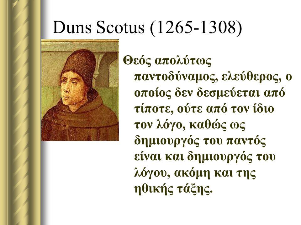 Duns Scotus (1265-1308) Θεός απολύτως παντοδύναμος, ελεύθερος, ο οποίος δεν δεσμεύεται από τίποτε, ούτε από τον ίδιο τον λόγο, καθώς ως δημιουργός του παντός είναι και δημιουργός του λόγου, ακόμη και της ηθικής τάξης.