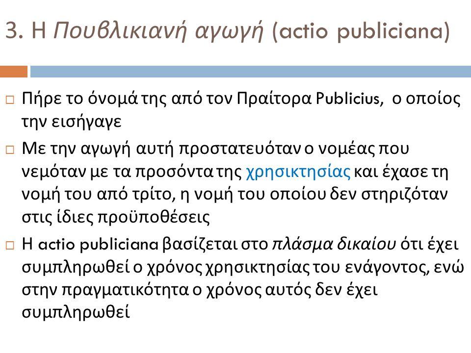 3. Η Πουβλικιανή αγωγή (actio publiciana)  Πήρε το όνομά της από τον Πραίτορα Publicius, ο οποίος την εισήγαγε  Με την αγωγή αυτή προστατευόταν ο νο