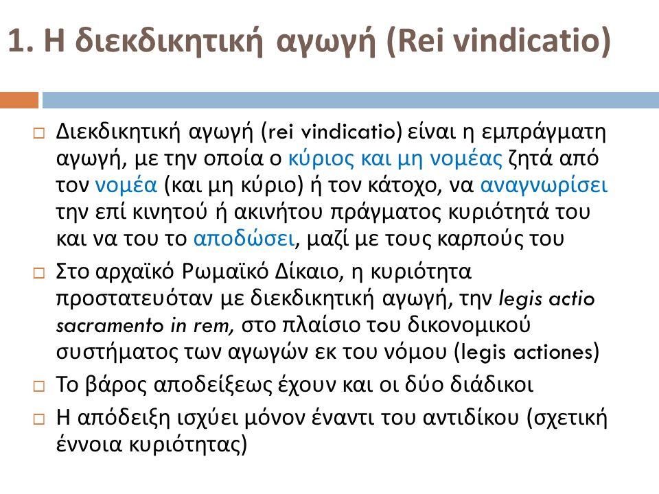 1. Η διεκδικητική αγωγή (Rei vindicatio)  Διεκδικητική αγωγή (rei vindicatio) είναι η εμπράγματη αγωγή, με την οποία ο κύριος και μη νομέας ζητά από