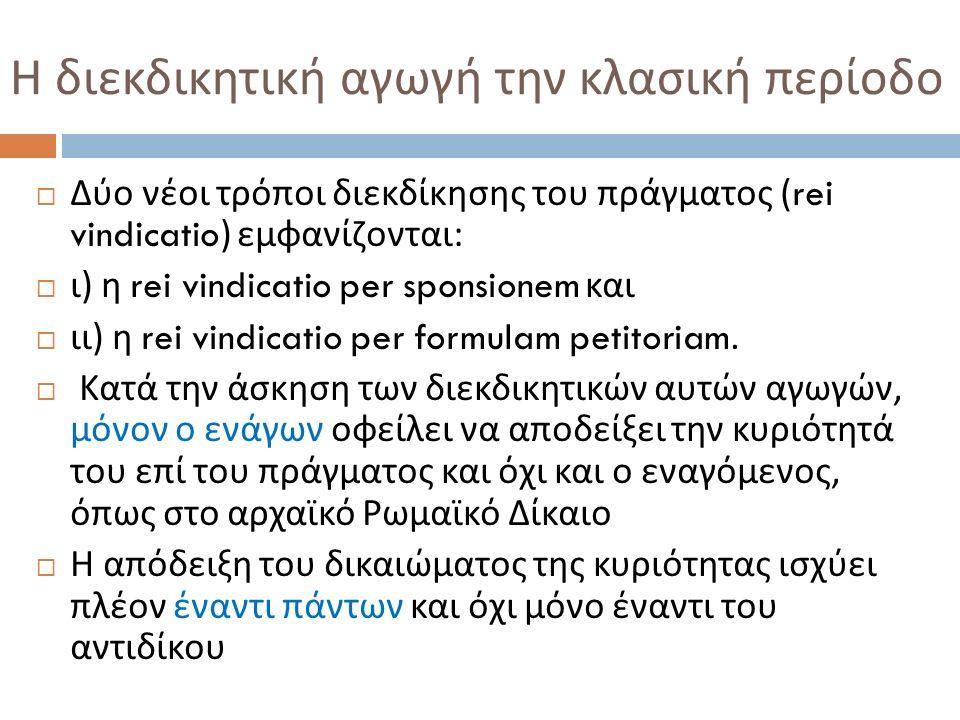 Η διεκδικητική αγωγή την κλασική περίοδο  Δύο νέοι τρόποι διεκδίκησης του πράγματος (rei vindicatio) εμφανίζονται :  ι ) η rei vindicatio per sponsionem και  ιι ) η rei vindicatio per formulam petitoriam.