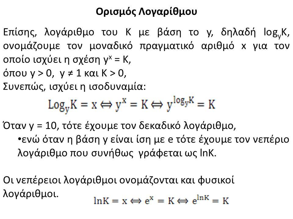 Ορισμός Λογαρίθμου Επίσης, λογάριθμο του Κ με βάση το y, δηλαδή log y K, ονομάζουμε τον μοναδικό πραγματικό αριθμό x για τον οποίο ισχύει η σχέση y x