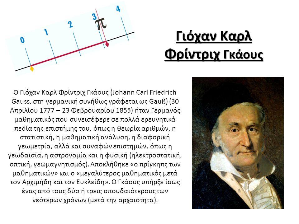 Ο Γιόχαν Καρλ Φρίντριχ Γκάους (Johann Carl Friedrich Gauss, στη γερμανική συνήθως γράφεται ως Gauß) (30 Απριλίου 1777 – 23 Φεβρουαρίου 1855) ήταν Γερμανός μαθηματικός που συνεισέφερε σε πολλά ερευνητικά πεδία της επιστήμης του, όπως η θεωρία αριθμών, η στατιστική, η μαθηματική ανάλυση, η διαφορική γεωμετρία, αλλά και συναφών επιστημών, όπως η γεωδαισία, η αστρονομία και η φυσική (ηλεκτροστατική, οπτική, γεωμαγνητισμός).