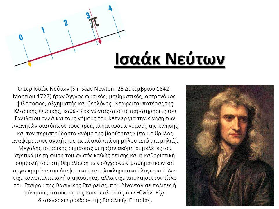 Ισαάκ Νεύτων Ο Σερ Ισαάκ Νεύτων (Sir Isaac Newton, 25 Δεκεμβρίου 1642 - Μαρτίου 1727) ήταν Άγγλος φυσικός, μαθηματικός, αστρονόμος, φιλόσοφος, αλχημισ