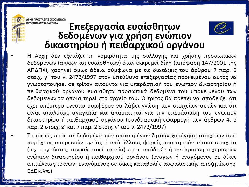 Επεξεργασία ευαίσθητων δεδομένων για χρήση ενώπιον δικαστηρίου ή πειθαρχικού οργάνου Η Αρχή δεν εξετάζει τη νομιμότητα της συλλογής και χρήσης προσωπικών δεδομένων (απλών και ευαίσθητων) όταν εκκρεμεί δίκη (απόφαση 147/2001 της ΑΠΔΠΧ), χορηγεί όμως άδεια σύμφωνα με τις διατάξεις του άρθρου 7 παρ.