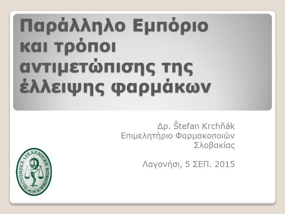 Παράλληλο Eμπόριο και τρόποι αντιμετώπισης της έλλειψης φαρμάκων Δρ. Štefan Krchňák Επιμελητήριο Φαρμακοποιών Σλοβακίας Λαγονήσι, 5 ΣΕΠ. 2015 1
