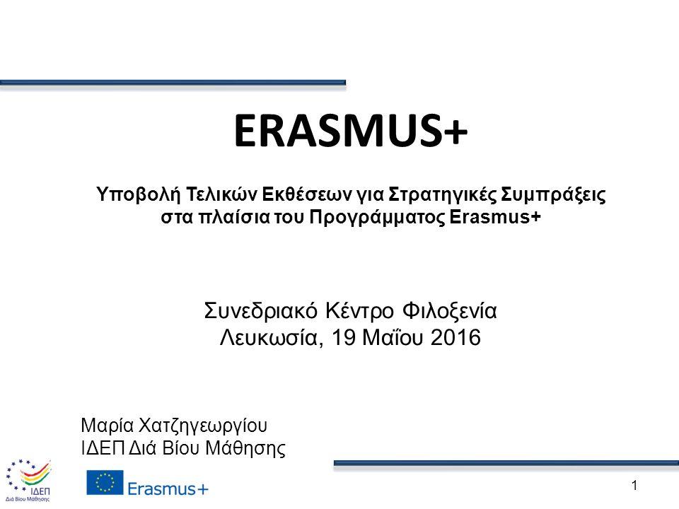 1 ERASMUS+ Υποβολή Τελικών Εκθέσεων για Στρατηγικές Συμπράξεις στα πλαίσια του Προγράμματος Erasmus+ Συνεδριακό Κέντρο Φιλοξενία Λευκωσία, 19 Μαΐου 2016 Μαρία Χατζηγεωργίου ΙΔΕΠ Διά Βίου Μάθησης