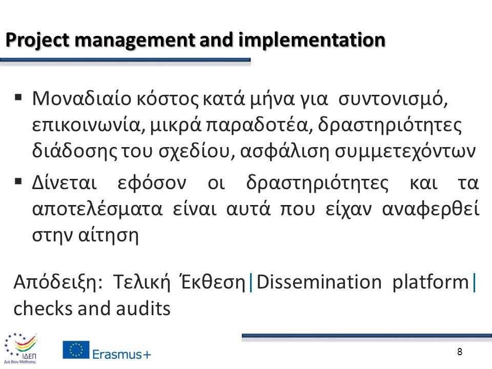 Project management and implementation  Μοναδιαίο κόστος κατά μήνα για συντονισμό, επικοινωνία, μικρά παραδοτέα, δραστηριότητες διάδοσης του σχεδίου, ασφάλιση συμμετεχόντων  Δίνεται εφόσον οι δραστηριότητες και τα αποτελέσματα είναι αυτά που είχαν αναφερθεί στην αίτηση Απόδειξη: Τελική Έκθεση|Dissemination platform| checks and audits 8