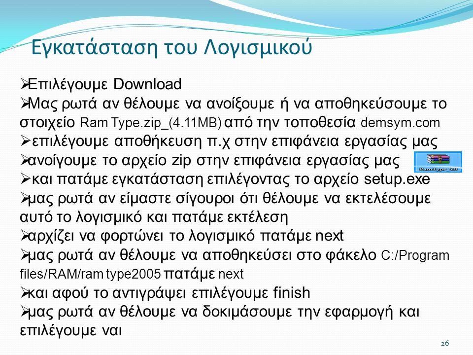 Εγκατάσταση του Λογισμικού  Επιλέγουμε Download  Μας ρωτά αν θέλουμε να ανοίξουμε ή να αποθηκεύσουμε το στοιχείο Ram Type.zip_(4.11MB) από την τοποθεσία demsym.com  επιλέγουμε αποθήκευση π.χ στην επιφάνεια εργασίας μας  ανοίγουμε το αρχείο zip στην επιφάνεια εργασίας μας  και πατάμε εγκατάσταση επιλέγοντας το αρχείο setup.exe  μας ρωτά αν είμαστε σίγουροι ότι θέλουμε να εκτελέσουμε αυτό το λογισμικό και πατάμε εκτέλεση  αρχίζει να φορτώνει το λογισμικό πατάμε next  μας ρωτά αν θέλουμε να αποθηκεύσει στο φάκελο C:/Program files/RAM/ram type2005 πατάμε next  και αφού το αντιγράψει επιλέγουμε finish  μας ρωτά αν θέλουμε να δοκιμάσουμε την εφαρμογή και επιλέγουμε ναι 26